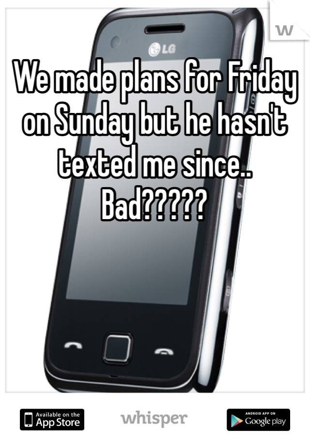 We made plans for Friday on Sunday but he hasn't texted me since.. Bad?????