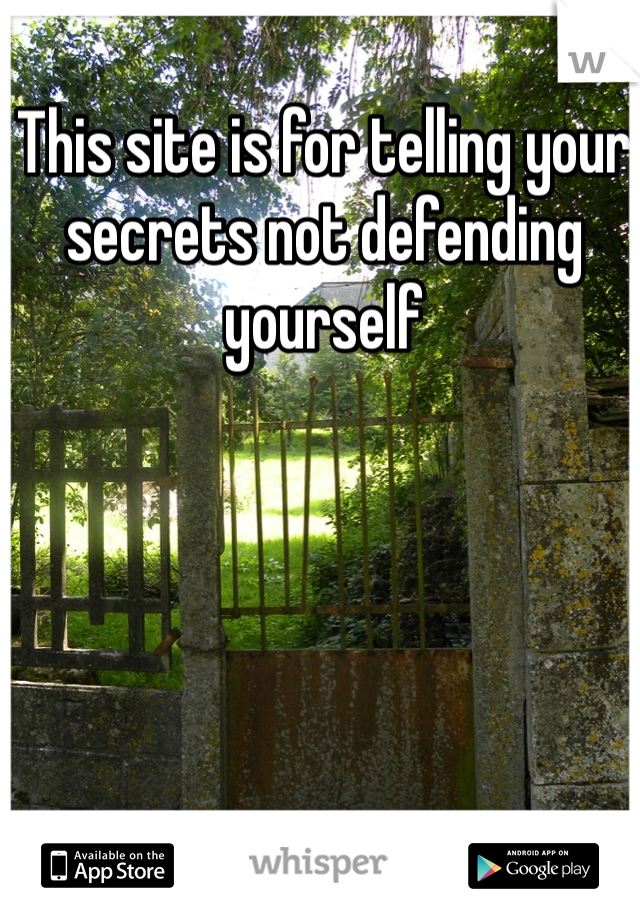 This site is for telling your secrets not defending yourself