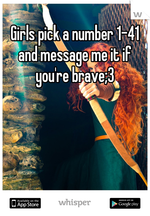 Girls pick a number 1-41 and message me it if you're brave;3