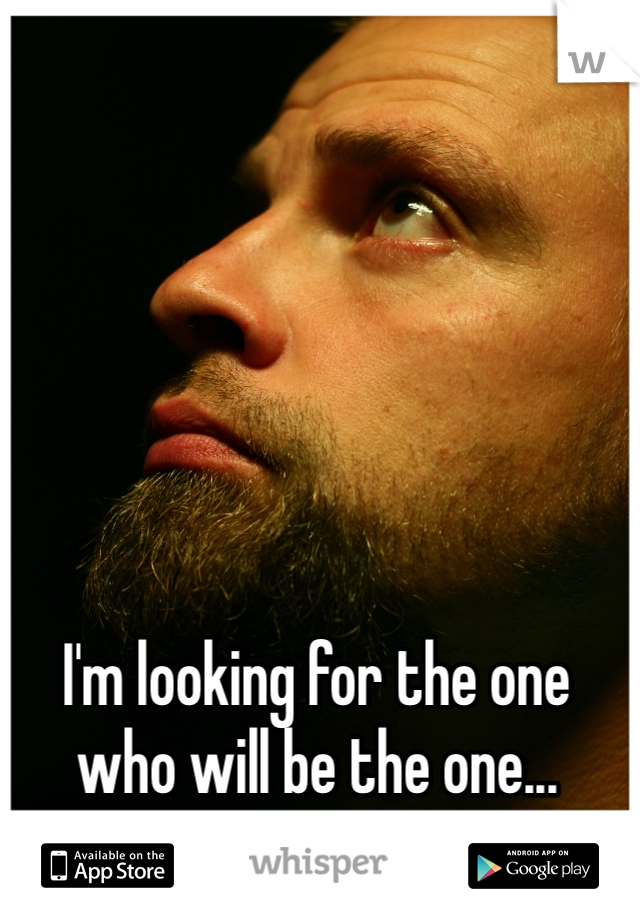 I'm looking for the one who will be the one...