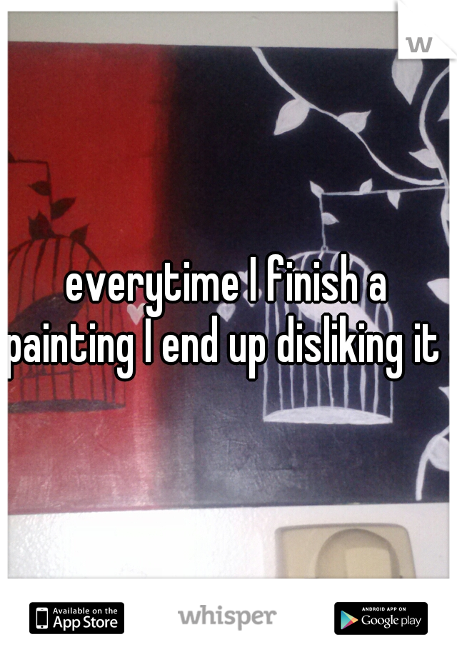 everytime I finish a painting I end up disliking it :p