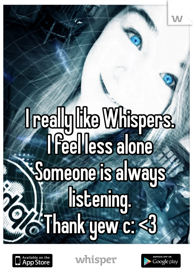 I really like Whispers. I feel less alone Someone is always listening. Thank yew c: <3