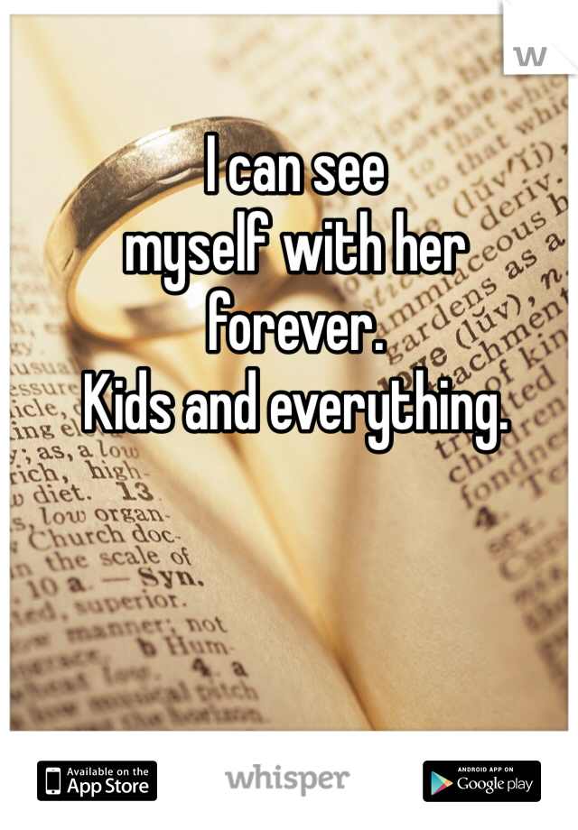 I can see myself with her forever. Kids and everything.