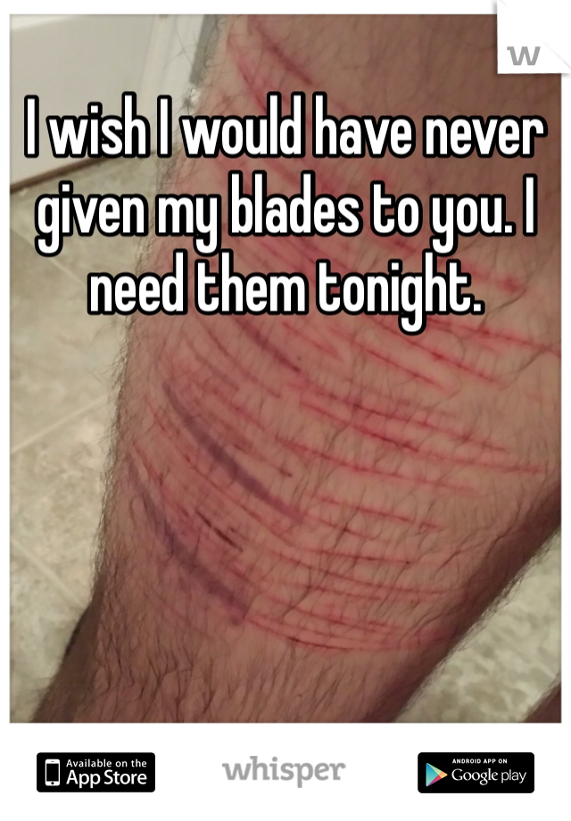 I wish I would have never given my blades to you. I need them tonight.