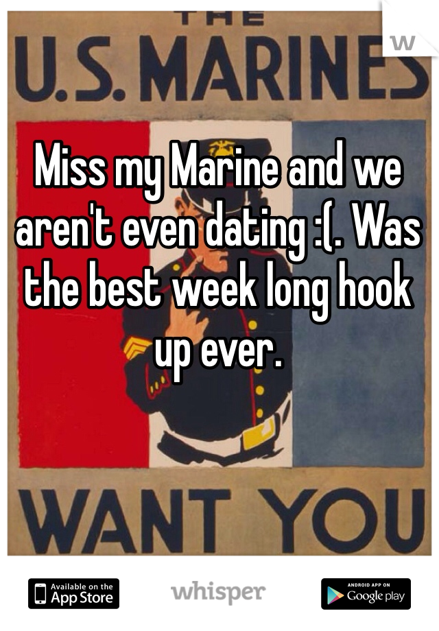 Miss my Marine and we aren't even dating :(. Was the best week long hook up ever.