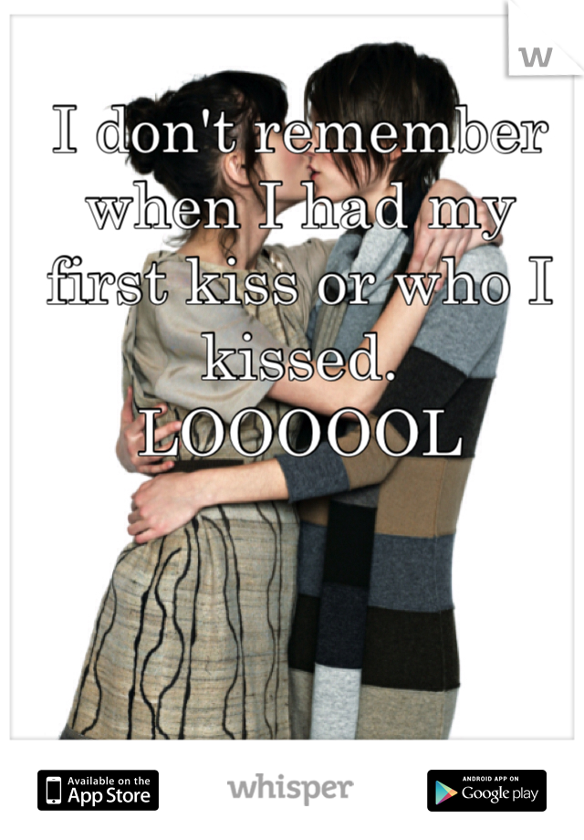 I don't remember when I had my first kiss or who I kissed. LOOOOOL