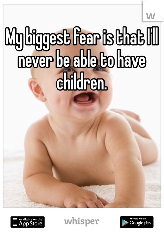 My biggest fear is that I'll never be able to have children.