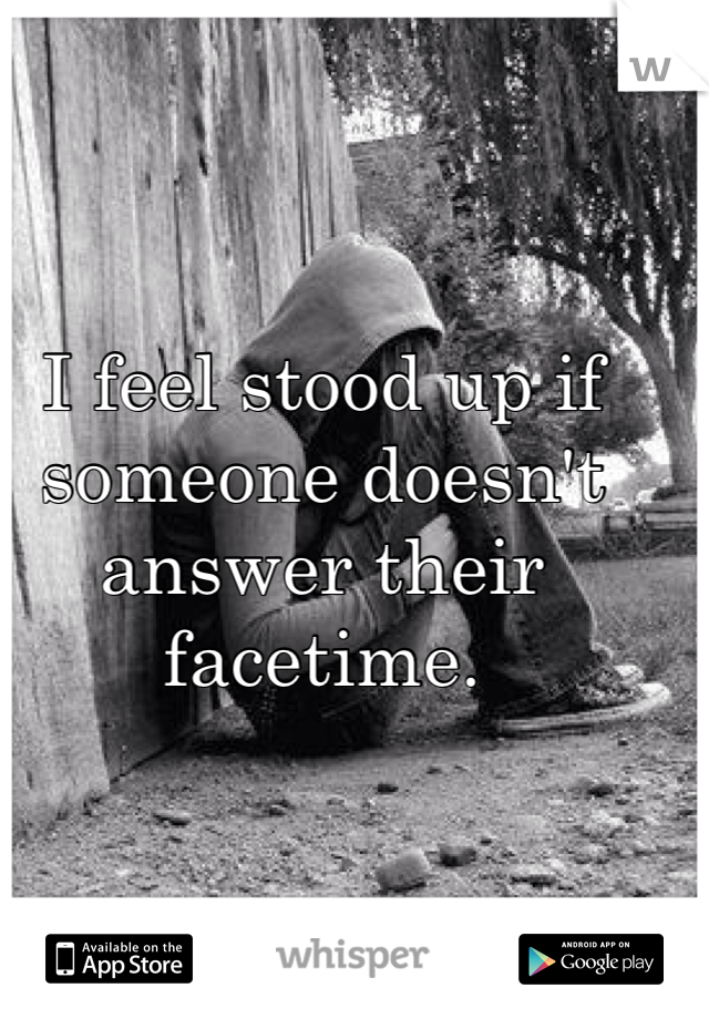 I feel stood up if someone doesn't answer their facetime.