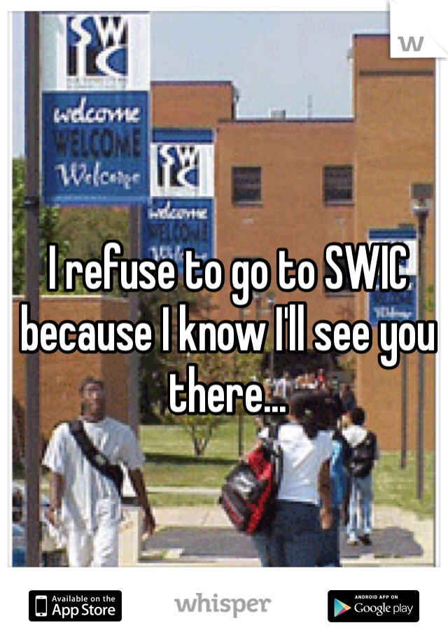 I refuse to go to SWIC because I know I'll see you there...