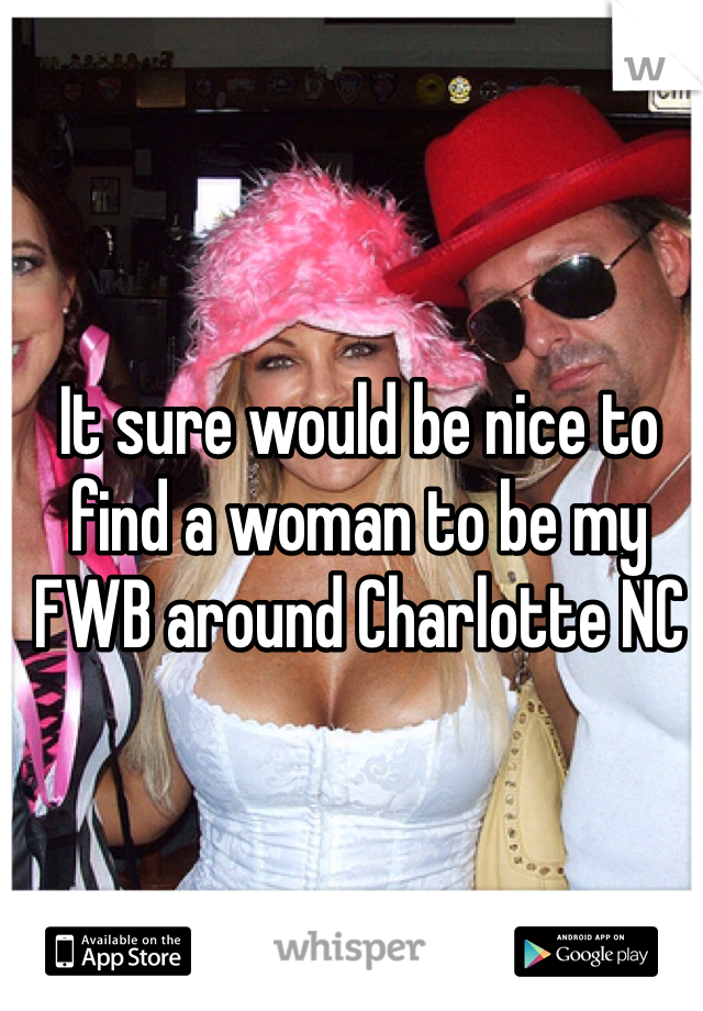 It sure would be nice to find a woman to be my FWB around Charlotte NC