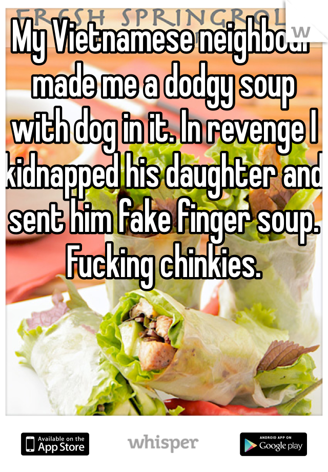 My Vietnamese neighbour made me a dodgy soup with dog in it. In revenge I kidnapped his daughter and sent him fake finger soup. Fucking chinkies.