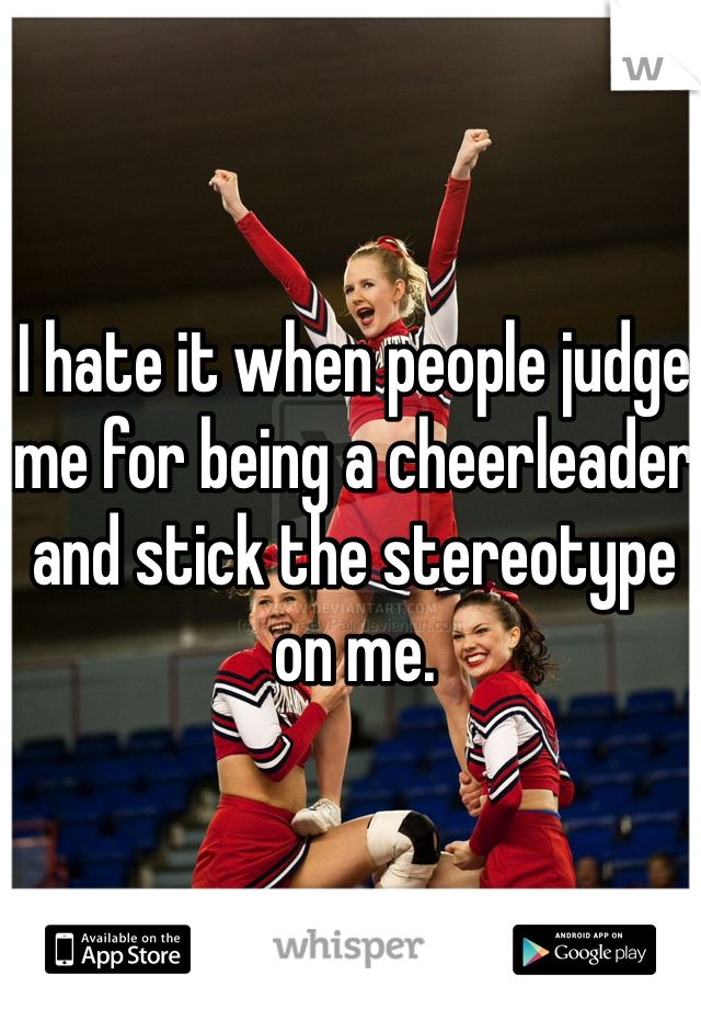 I hate it when people judge me for being a cheerleader and stick the stereotype on me.
