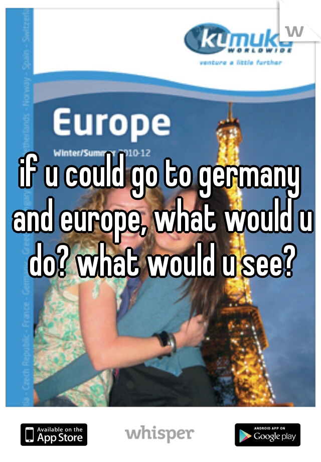 if u could go to germany and europe, what would u do? what would u see?