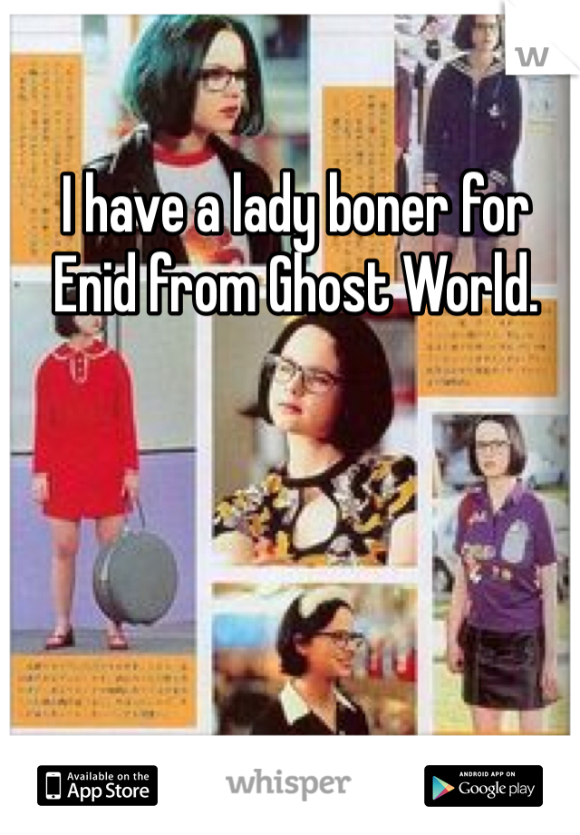 I have a lady boner for Enid from Ghost World.