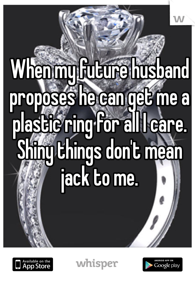 When my future husband proposes he can get me a plastic ring for all I care. Shiny things don't mean jack to me.
