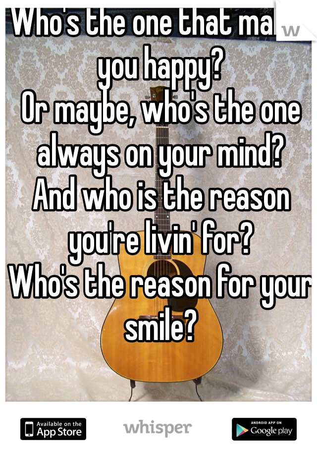 Who's the one that makes you happy? Or maybe, who's the one always on your mind? And who is the reason you're livin' for? Who's the reason for your smile?