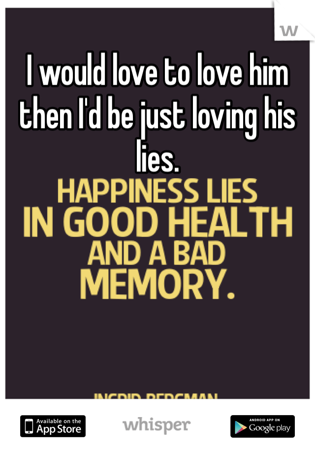 I would love to love him then I'd be just loving his lies.