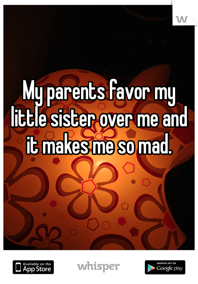My parents favor my little sister over me and it makes me so mad.