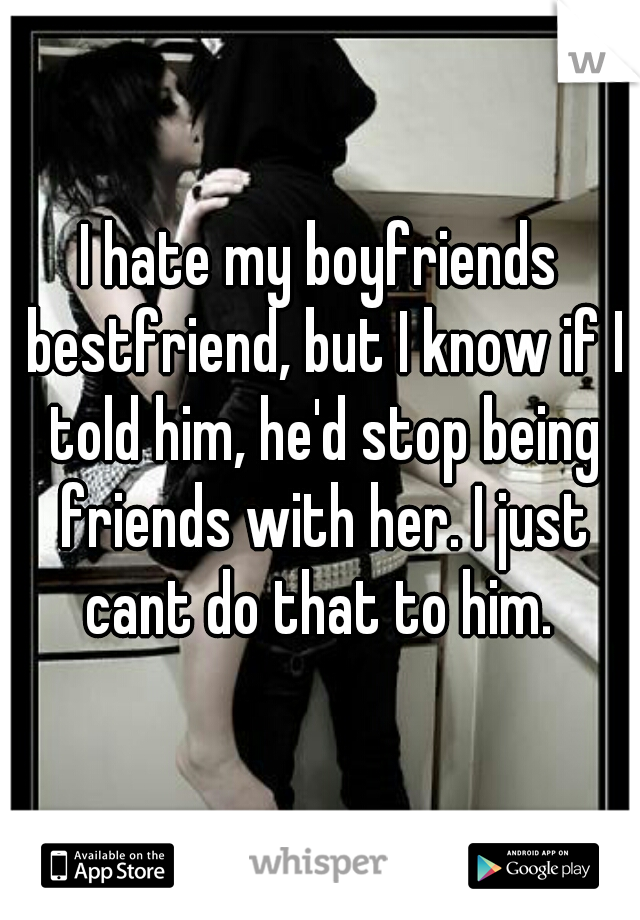 I hate my boyfriends bestfriend, but I know if I told him, he'd stop being friends with her. I just cant do that to him.
