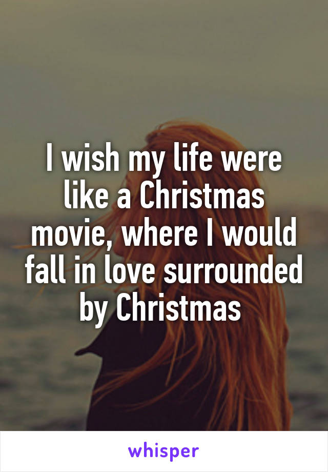 I wish my life were like a Christmas movie, where I would fall in love surrounded by Christmas
