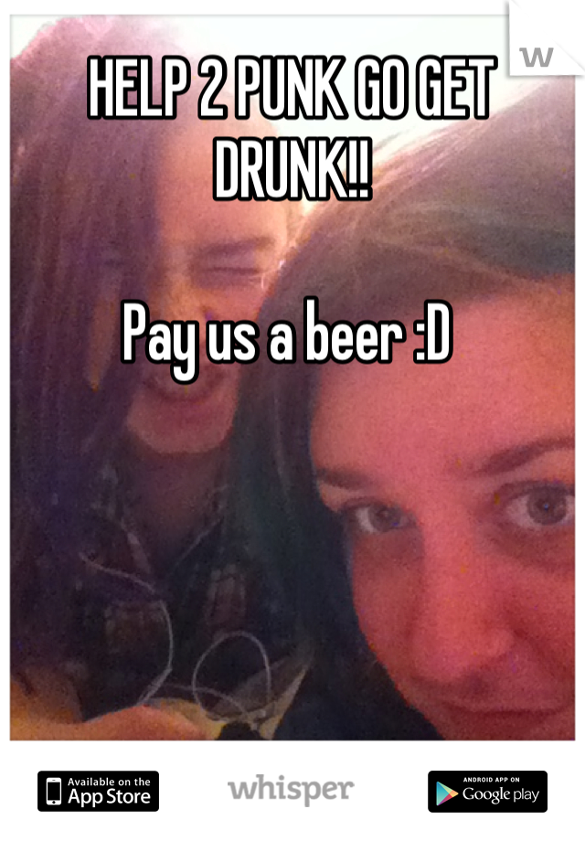 HELP 2 PUNK GO GET DRUNK!!  Pay us a beer :D