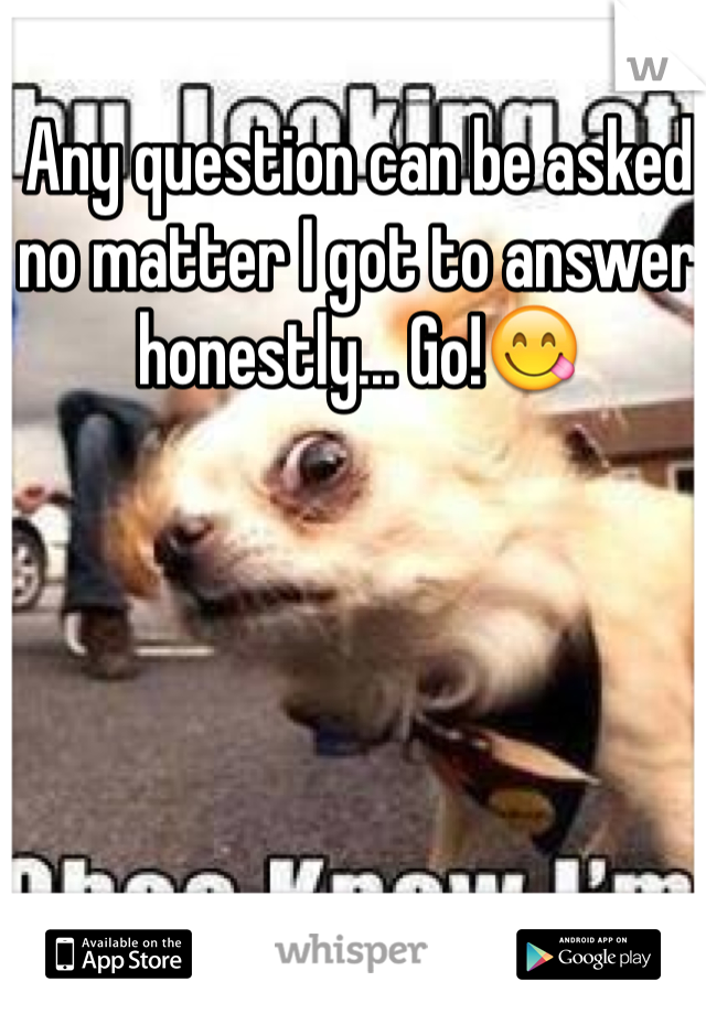 Any question can be asked no matter I got to answer honestly... Go!😋