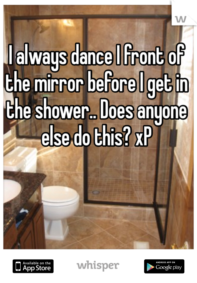 I always dance I front of the mirror before I get in the shower.. Does anyone else do this? xP