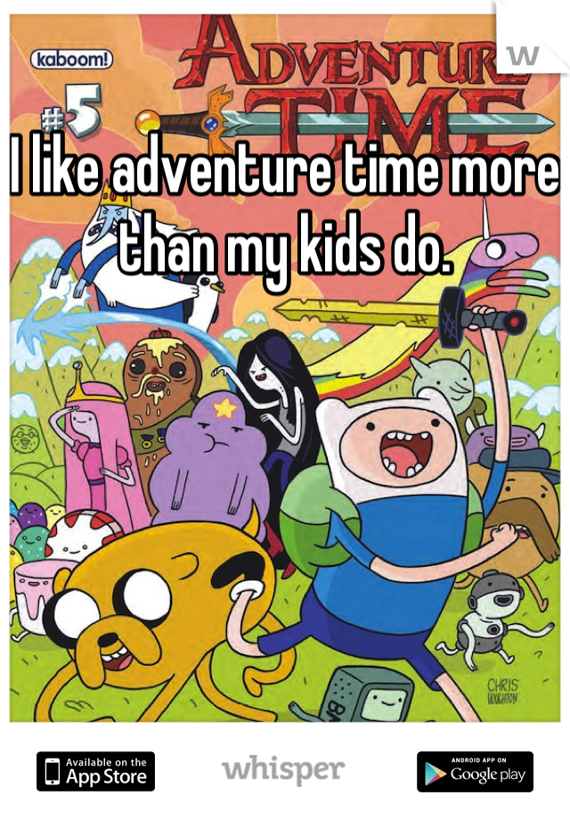 I like adventure time more than my kids do.