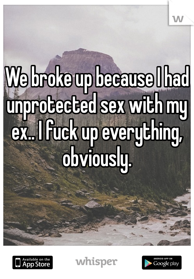 We broke up because I had unprotected sex with my ex.. I fuck up everything, obviously.