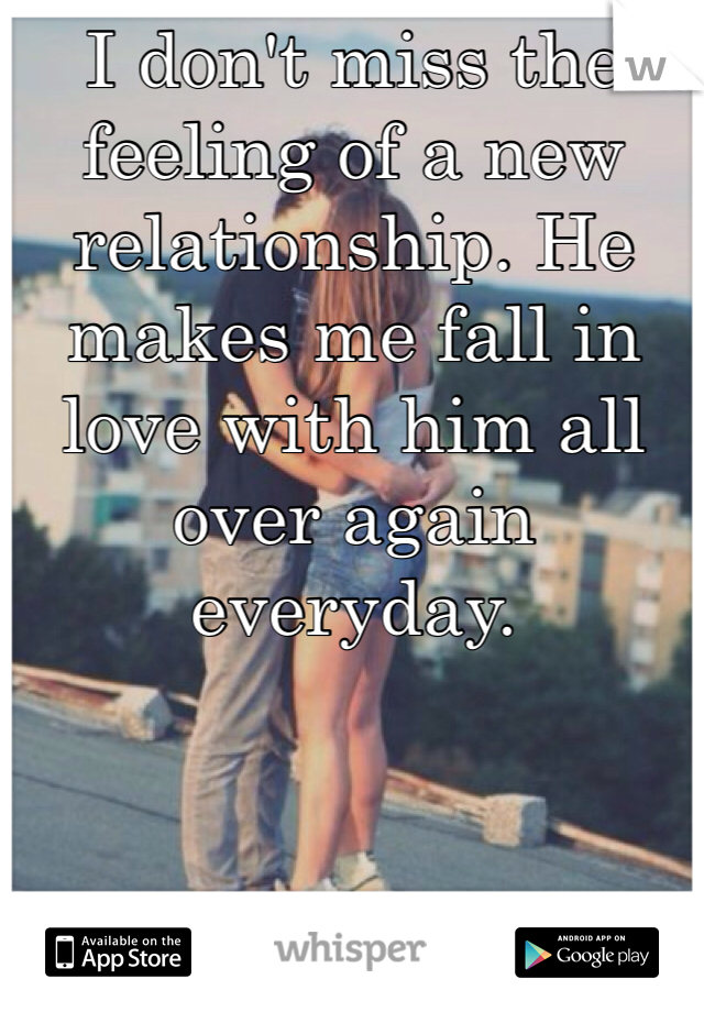 I don't miss the feeling of a new relationship. He makes me fall in love with him all over again everyday.
