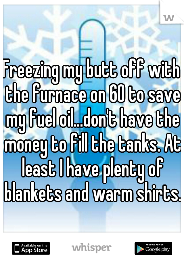 Freezing my butt off with the furnace on 60 to save my fuel oil...don't have the money to fill the tanks. At least I have plenty of blankets and warm shirts.