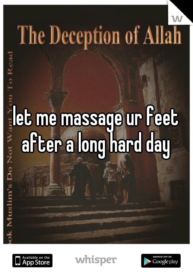 let me massage ur feet after a long hard day