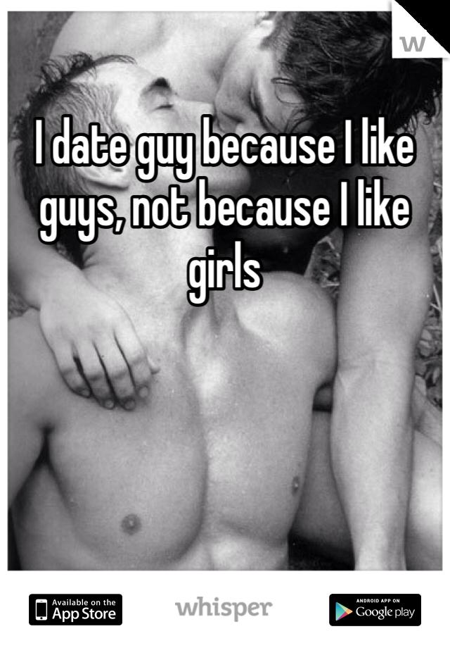 I date guy because I like guys, not because I like girls