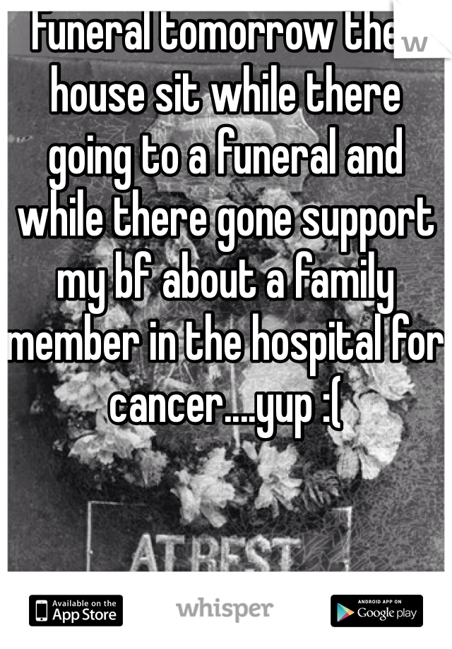 Funeral tomorrow then house sit while there going to a funeral and while there gone support my bf about a family member in the hospital for cancer....yup :(