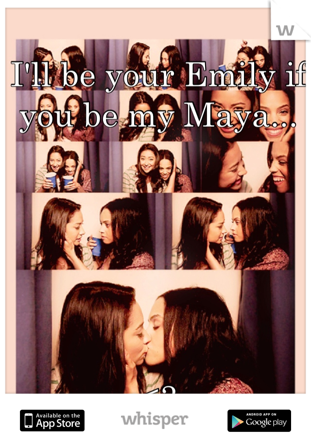 I'll be your Emily if you be my Maya...       <3
