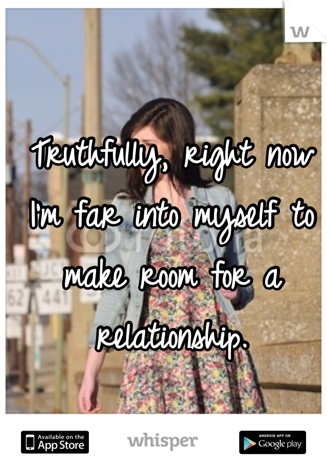 Truthfully, right now I'm far into myself to make room for a relationship.