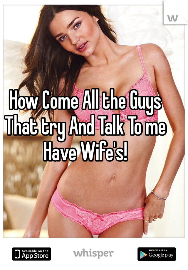 How Come All the Guys That try And Talk To me Have Wife's!