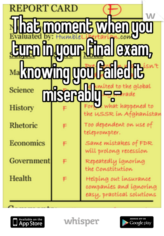 That moment when you turn in your final exam, knowing you failed it miserably -.-