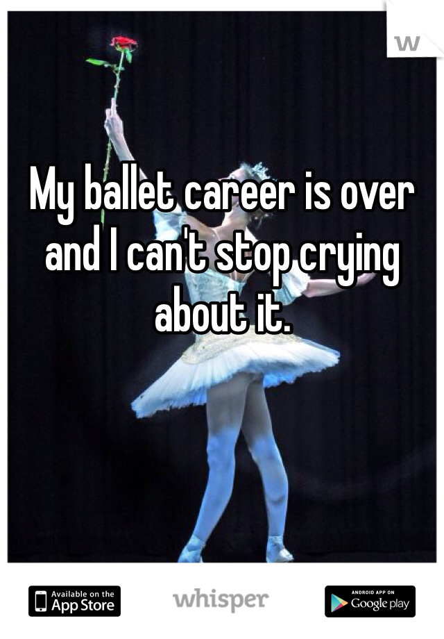 My ballet career is over and I can't stop crying about it.