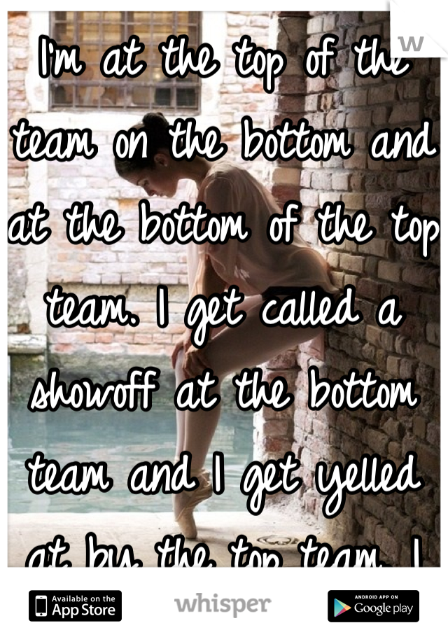 I'm at the top of the team on the bottom and at the bottom of the top team. I get called a showoff at the bottom team and I get yelled at by the top team. I can never satisfy.