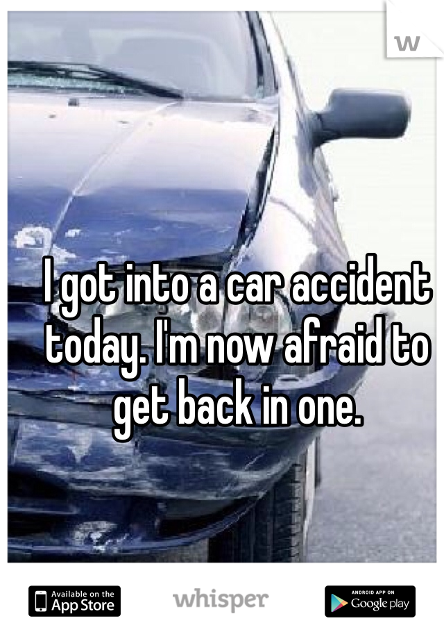 I got into a car accident today. I'm now afraid to get back in one.