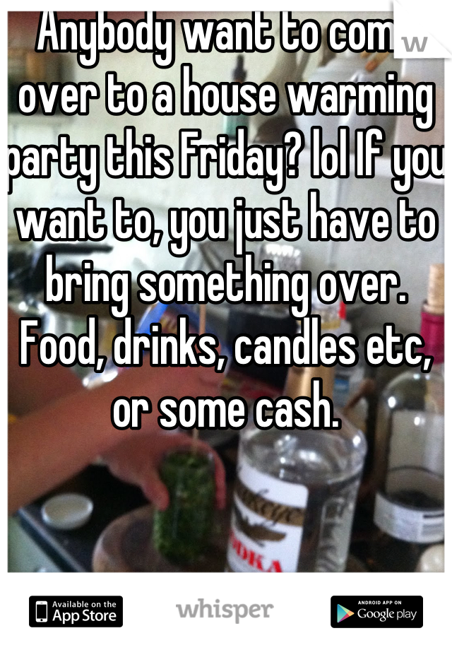 Anybody want to come over to a house warming party this Friday? lol If you want to, you just have to bring something over. Food, drinks, candles etc, or some cash.