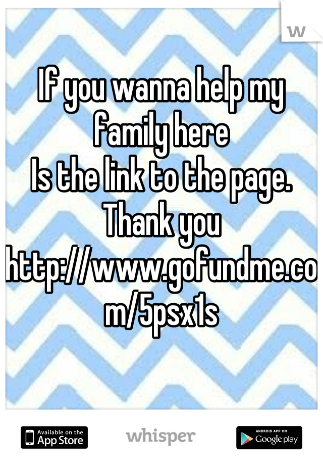 If you wanna help my family here Is the link to the page.  Thank you http://www.gofundme.com/5psx1s