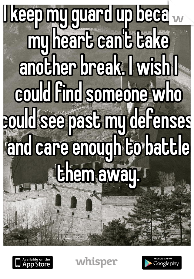 I keep my guard up because my heart can't take another break. I wish I could find someone who could see past my defenses and care enough to battle them away.