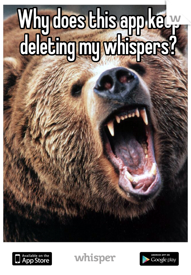 Why does this app keep deleting my whispers?