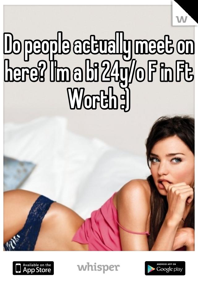 Do people actually meet on here? I'm a bi 24y/o F in Ft Worth :)