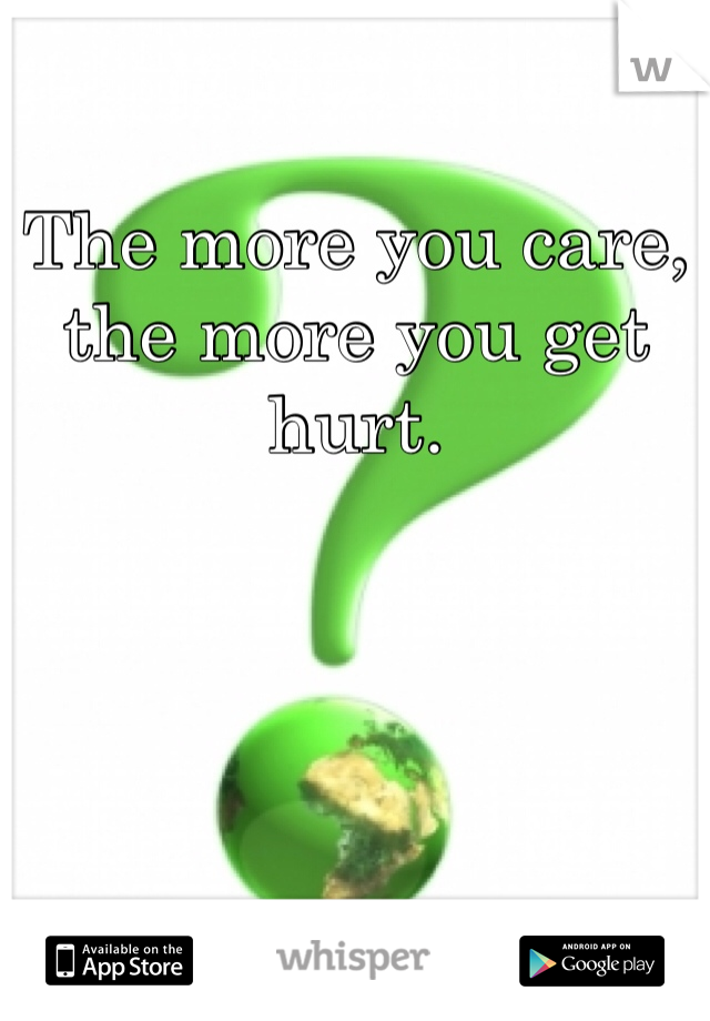 The more you care, the more you get hurt.