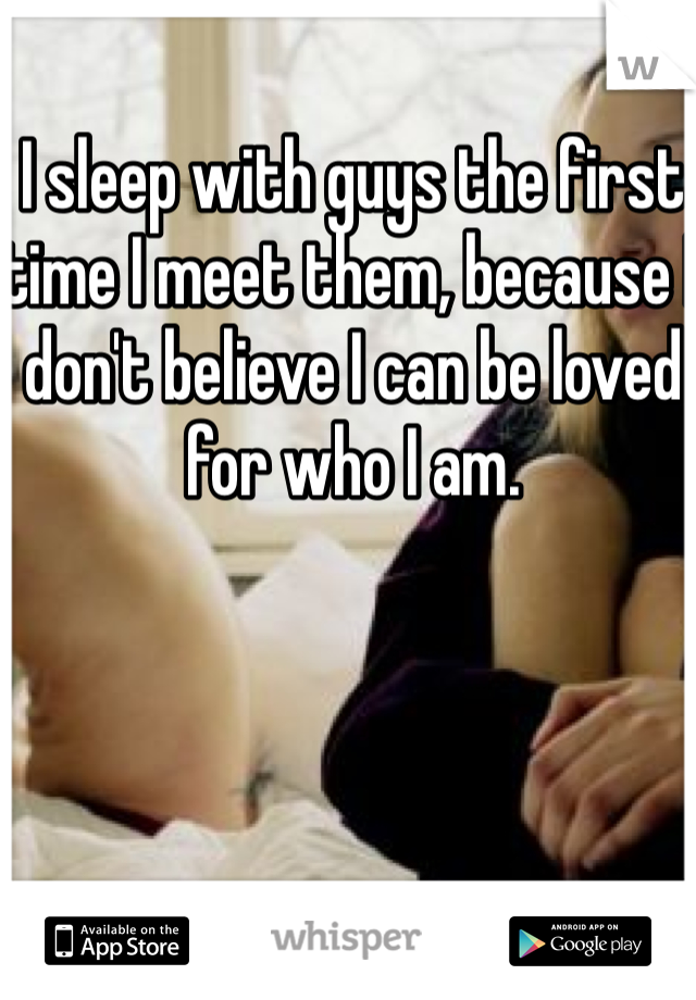 I sleep with guys the first time I meet them, because I don't believe I can be loved for who I am.