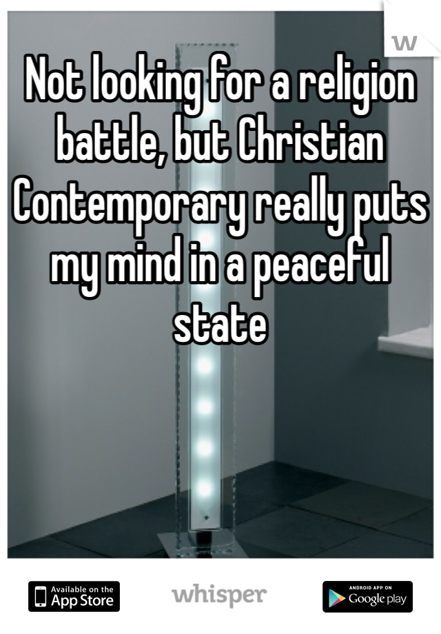 Not looking for a religion battle, but Christian Contemporary really puts my mind in a peaceful state