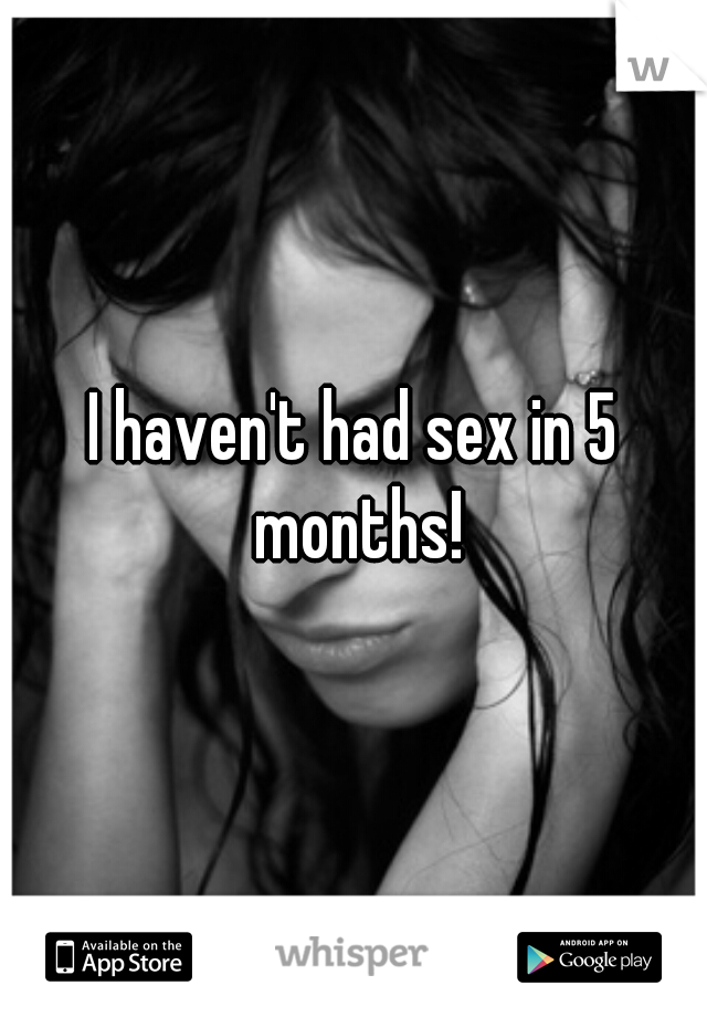 I haven't had sex in 5 months!